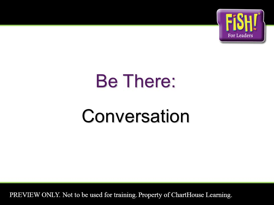 Be There: Conversation PREVIEW ONLY. Not to be used for training. Property of ChartHouse Learning.