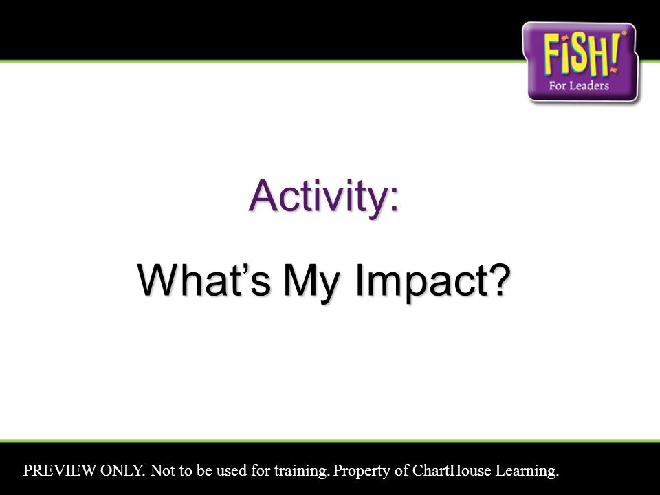 Activity: What's My Impact? PREVIEW ONLY. Not to be used for training. Property of ChartHouse Learning.