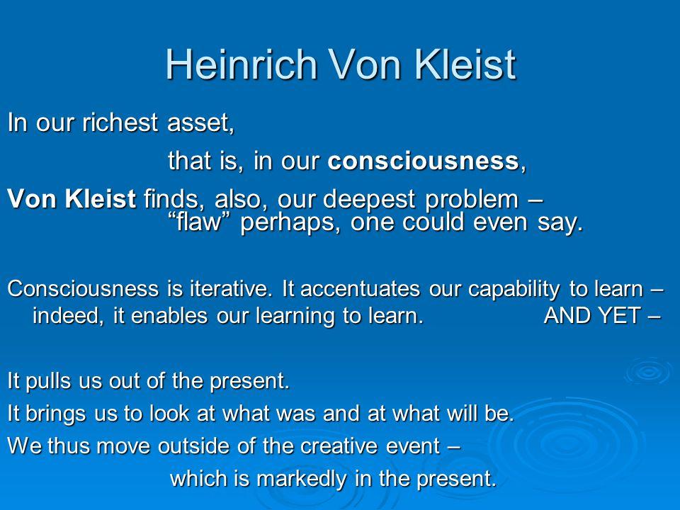Heinrich Von Kleist In our richest asset, that is, in our consciousness, that is, in our consciousness, Von Kleist finds, also, our deepest problem – flaw perhaps, one could even say.