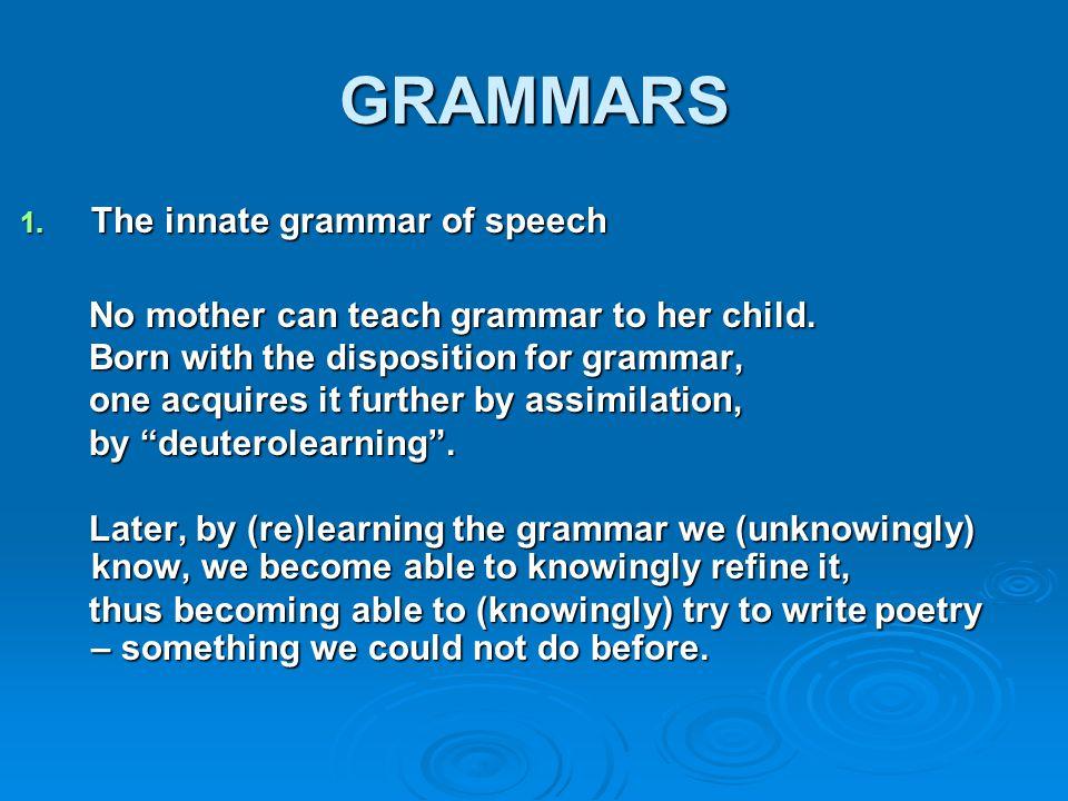 GRAMMARS 1. The innate grammar of speech No mother can teach grammar to her child. No mother can teach grammar to her child. Born with the disposition