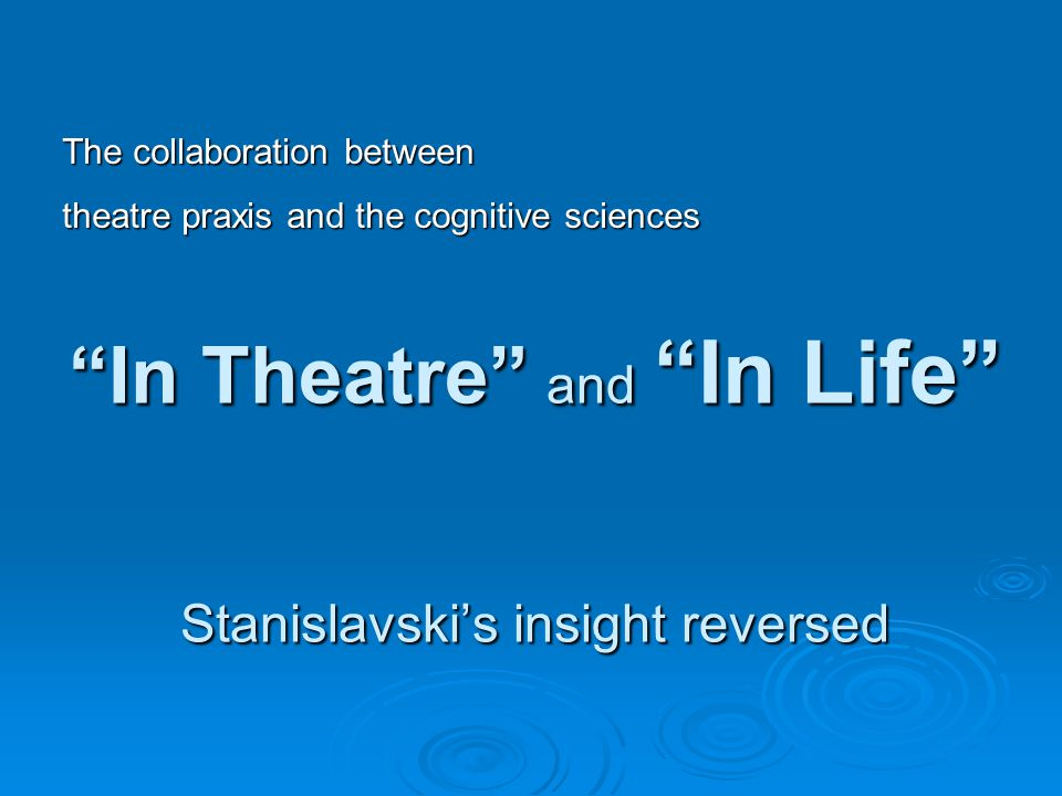 In Theatre and In Life Stanislavski's insight reversed The collaboration between theatre praxis and the cognitive sciences