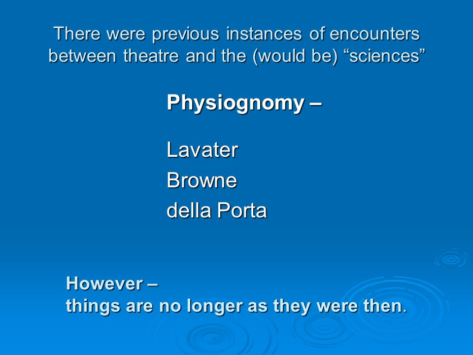 There were previous instances of encounters between theatre and the (would be) sciences Physiognomy – LavaterBrowne della Porta However – things are no longer as they were then.