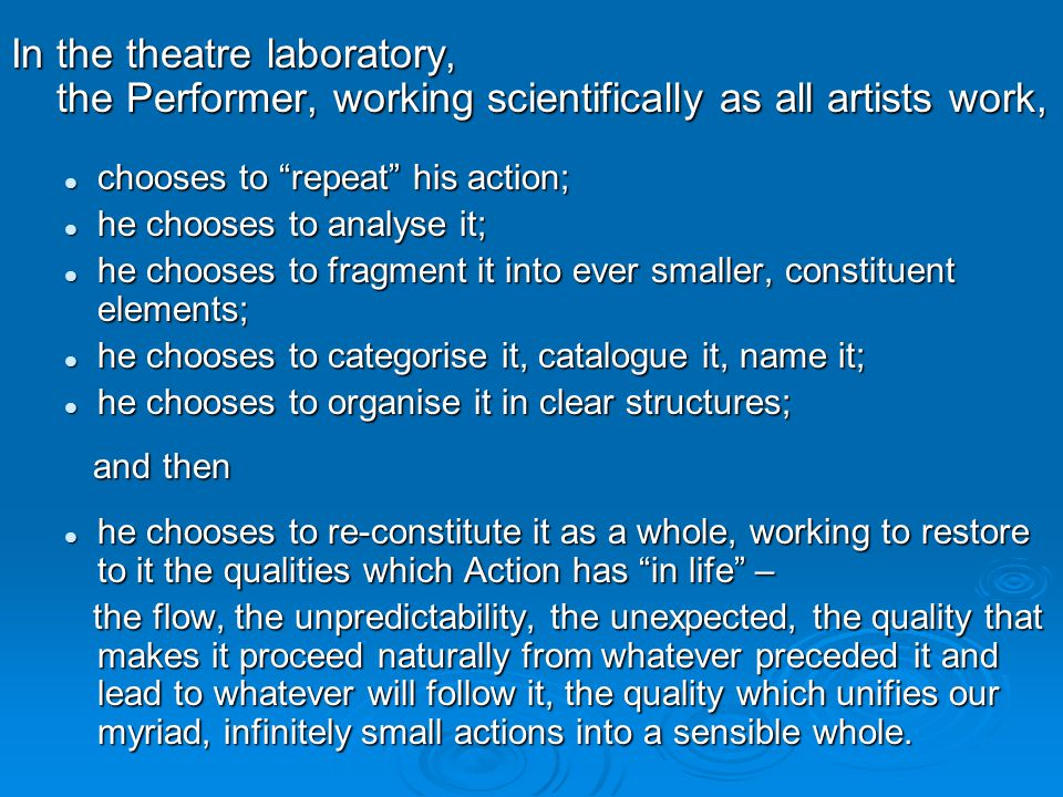 In the theatre laboratory, the Performer, working scientifically as all artists work, the Performer, working scientifically as all artists work, chooses to repeat his action; chooses to repeat his action; he chooses to analyse it; he chooses to analyse it; he chooses to fragment it into ever smaller, constituent elements; he chooses to fragment it into ever smaller, constituent elements; he chooses to categorise it, catalogue it, name it; he chooses to categorise it, catalogue it, name it; he chooses to organise it in clear structures; he chooses to organise it in clear structures; and then and then he chooses to re-constitute it as a whole, working to restore to it the qualities which Action has in life – he chooses to re-constitute it as a whole, working to restore to it the qualities which Action has in life – the flow, the unpredictability, the unexpected, the quality that makes it proceed naturally from whatever preceded it and lead to whatever will follow it, the quality which unifies our myriad, infinitely small actions into a sensible whole.