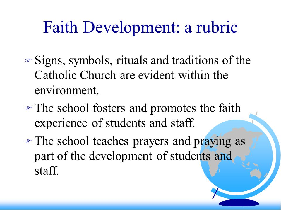 Faith Development: a rubric  Signs, symbols, rituals and traditions of the Catholic Church are evident within the environment.  The school fosters a