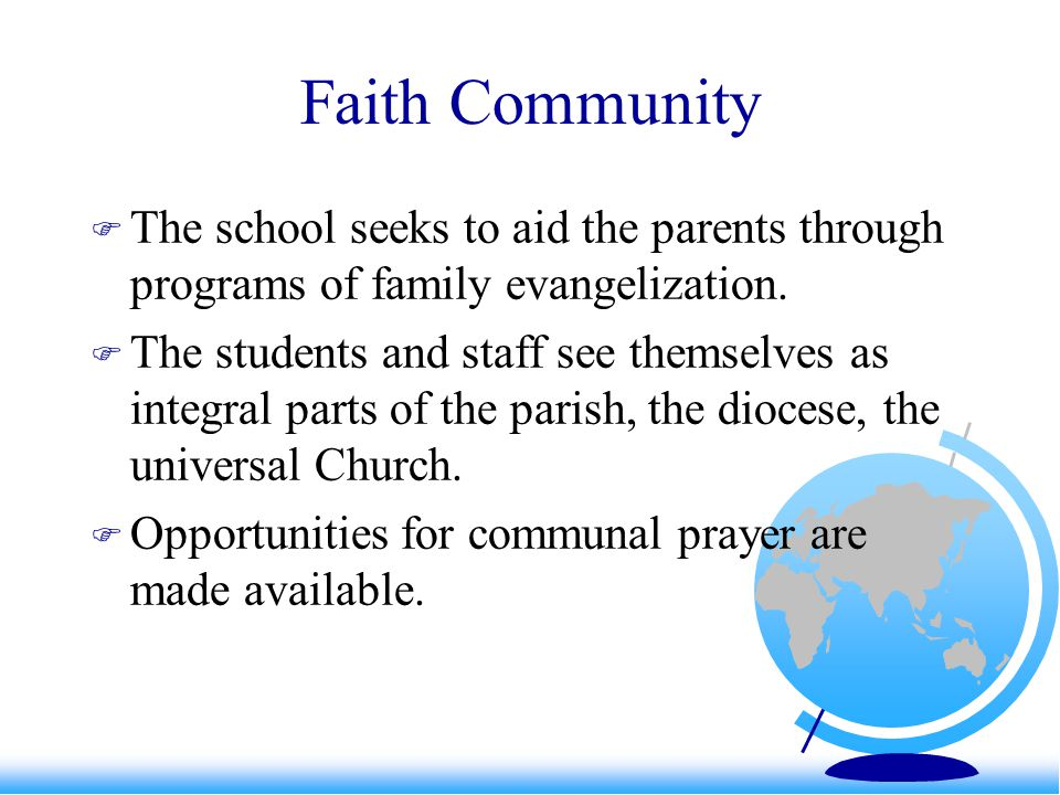 Faith Community  The school seeks to aid the parents through programs of family evangelization.  The students and staff see themselves as integral p