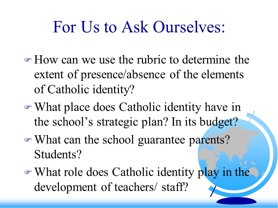 For Us to Ask Ourselves:  How can we use the rubric to determine the extent of presence/absence of the elements of Catholic identity?  What place do