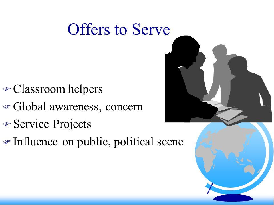 Offers to Serve  Classroom helpers  Global awareness, concern  Service Projects  Influence on public, political scene
