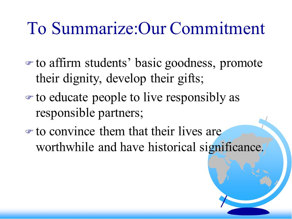 To Summarize:Our Commitment  to affirm students' basic goodness, promote their dignity, develop their gifts;  to educate people to live responsibly
