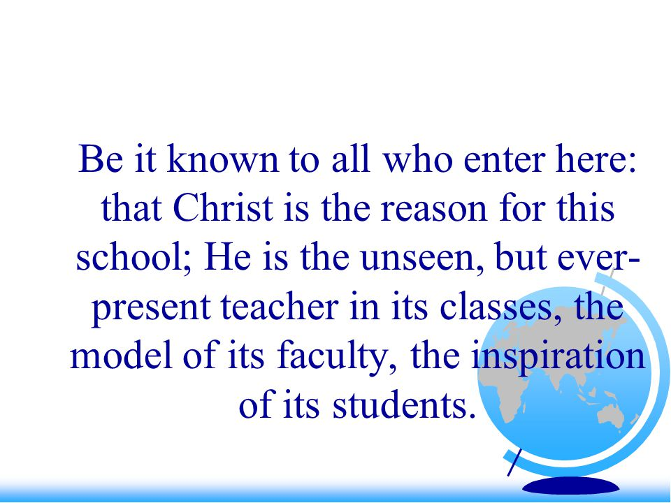 Be it known to all who enter here: that Christ is the reason for this school; He is the unseen, but ever- present teacher in its classes, the model of