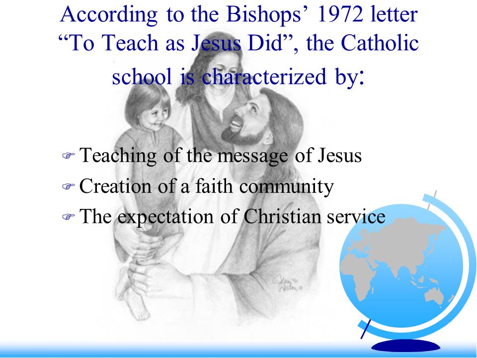 "According to the Bishops' 1972 letter ""To Teach as Jesus Did"", the Catholic school is characterized by :  Teaching of the message of Jesus  Creation"