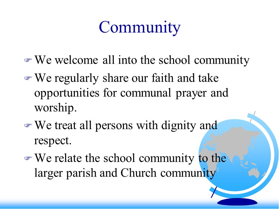 Community  We welcome all into the school community  We regularly share our faith and take opportunities for communal prayer and worship.  We treat