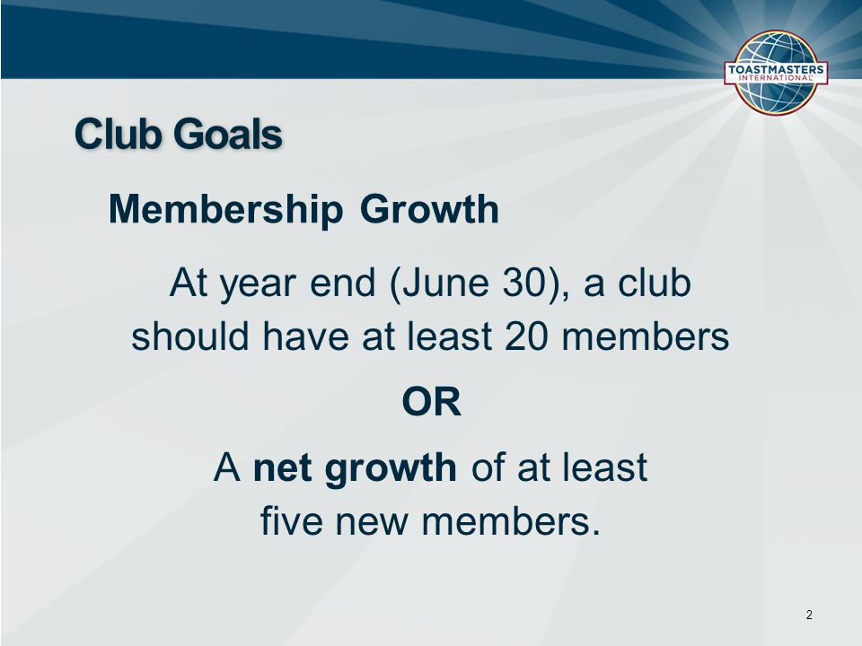 At year end (June 30), a club should have at least 20 members OR A net growth of at least five new members. 2 Club Goals Membership Growth