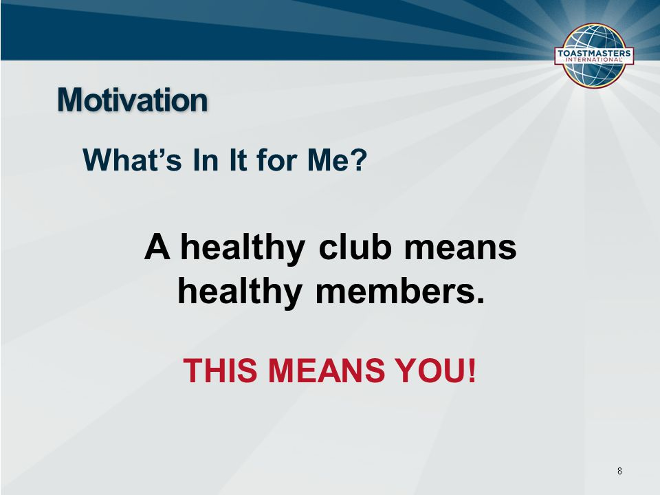 8 Motivation What's In It for Me? A healthy club means healthy members. THIS MEANS YOU!