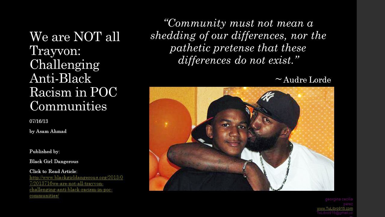 We are NOT all Trayvon: Challenging Anti-Black Racism in POC Communities Community must not mean a shedding of our differences, nor the pathetic pretense that these differences do not exist. ~ Audre Lorde 07/16/13 by Asam Ahmad Published by: Black Girl Dangerous Click to Read Article: http://www.blackgirldangerous.org/2013/0 7/2013716we-are-not-all-trayvon- challenging-anti-black-racism-in-poc- communities/ http://www.blackgirldangerous.org/2013/0 7/2013716we-are-not-all-trayvon- challenging-anti-black-racism-in-poc- communities/ georgina cecilia p é rez www.TuLibro915.com TuLibro915@gmail.co m