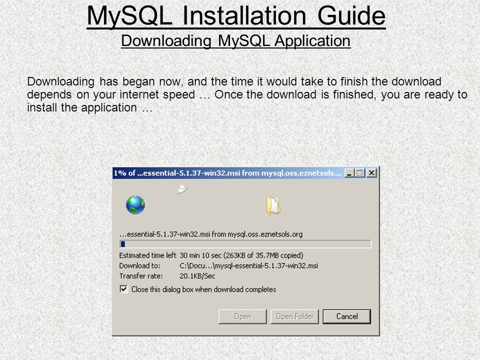 Downloading has began now, and the time it would take to finish the download depends on your internet speed … Once the download is finished, you are ready to install the application … MySQL Installation Guide Downloading MySQL Application