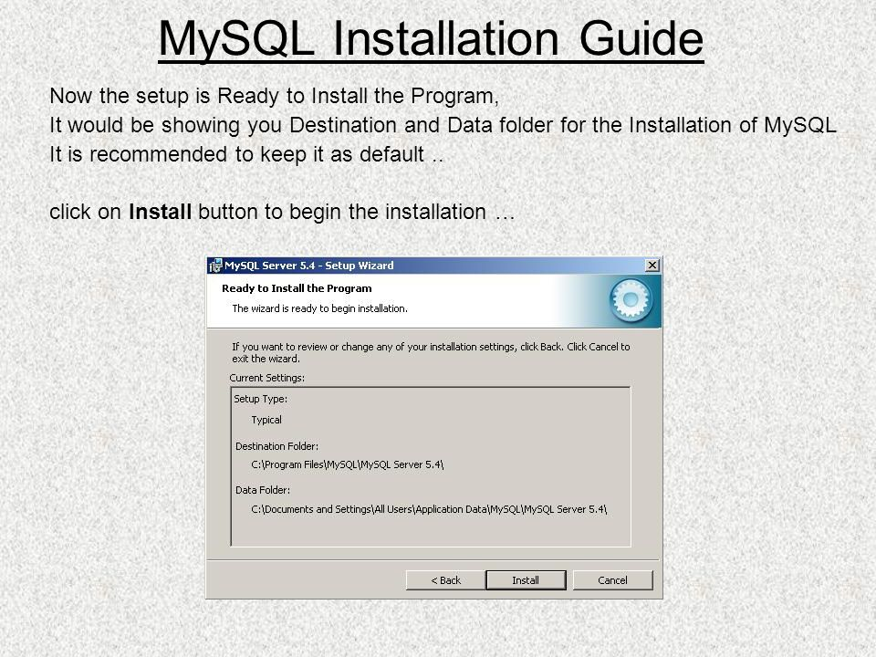 Now the setup is Ready to Install the Program, It would be showing you Destination and Data folder for the Installation of MySQL It is recommended to keep it as default..