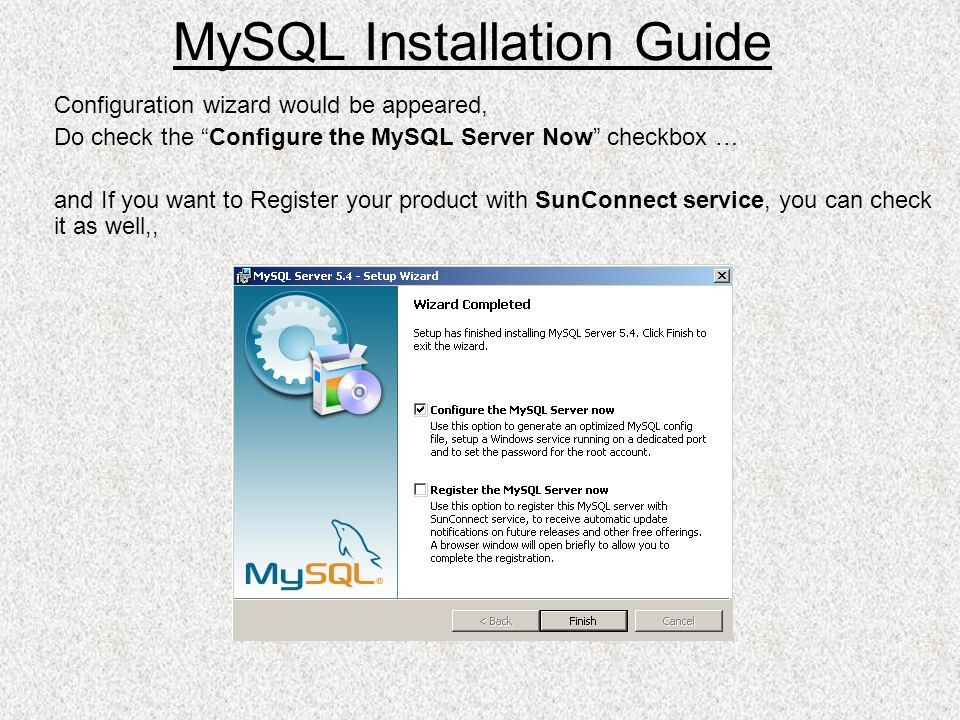 Configuration wizard would be appeared, Do check the Configure the MySQL Server Now checkbox … and If you want to Register your product with SunConnect service, you can check it as well,, MySQL Installation Guide