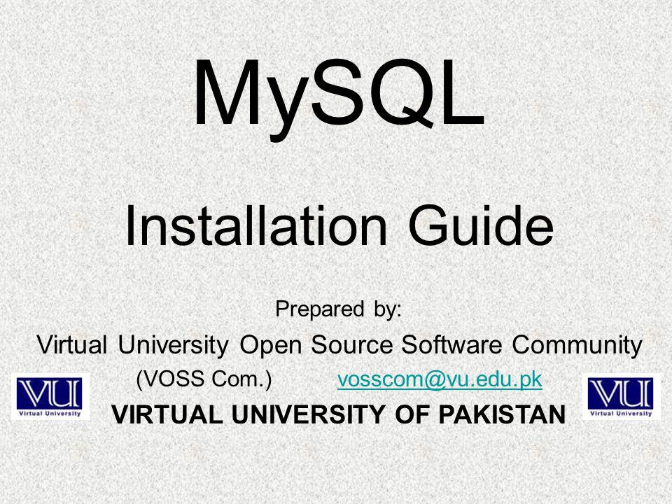 Prepared by: Virtual University Open Source Software Community (VOSS Com.) vosscom@vu.edu.pkvosscom@vu.edu.pk VIRTUAL UNIVERSITY OF PAKISTAN MySQL Installation Guide