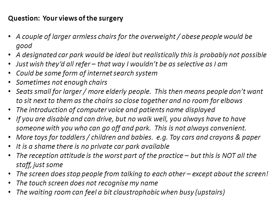 Question: Your views of the surgery A couple of larger armless chairs for the overweight / obese people would be good A designated car park would be ideal but realistically this is probably not possible Just wish they'd all refer – that way I wouldn't be as selective as I am Could be some form of internet search system Sometimes not enough chairs Seats small for larger / more elderly people.