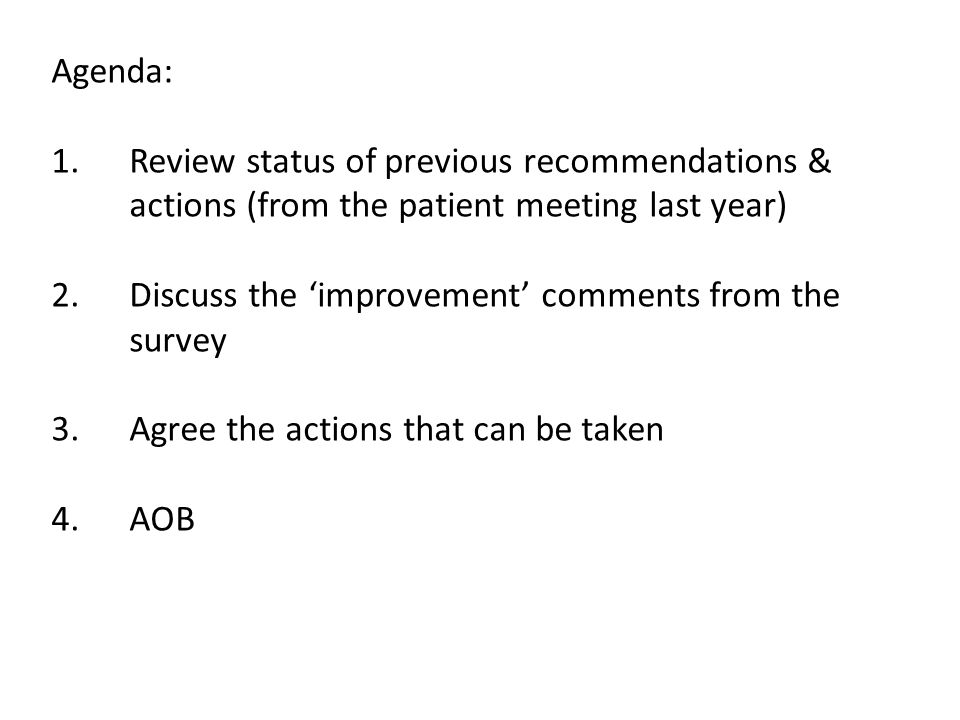 Agenda: 1.Review status of previous recommendations & actions (from the patient meeting last year) 2.Discuss the 'improvement' comments from the survey 3.Agree the actions that can be taken 4.