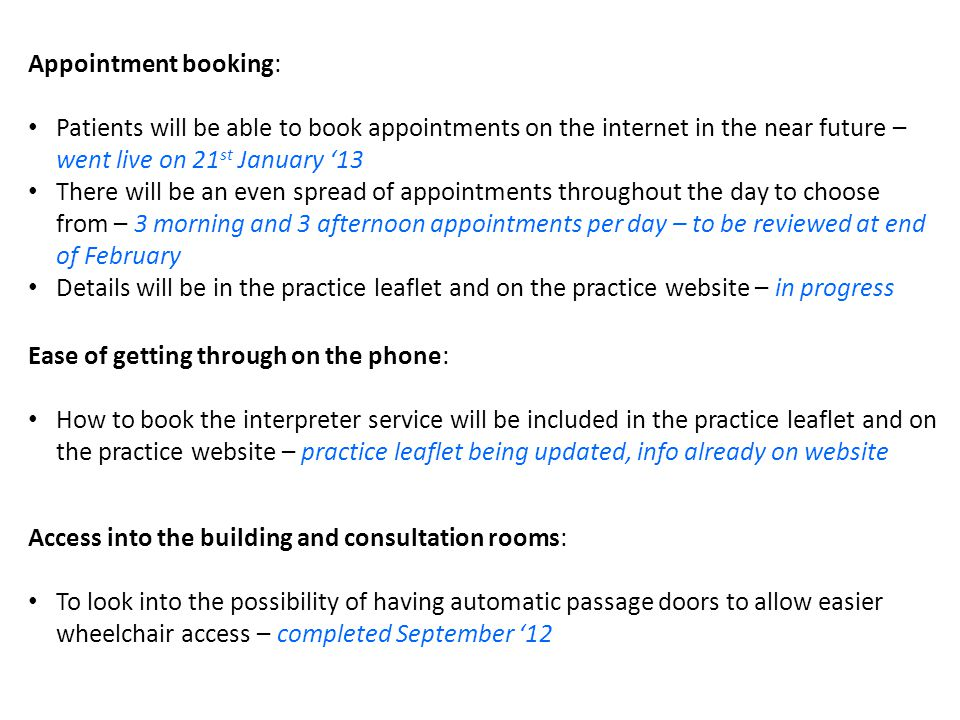 Appointment booking: Patients will be able to book appointments on the internet in the near future – went live on 21 st January '13 There will be an even spread of appointments throughout the day to choose from – 3 morning and 3 afternoon appointments per day – to be reviewed at end of February Details will be in the practice leaflet and on the practice website – in progress Ease of getting through on the phone: How to book the interpreter service will be included in the practice leaflet and on the practice website – practice leaflet being updated, info already on website Access into the building and consultation rooms: To look into the possibility of having automatic passage doors to allow easier wheelchair access – completed September '12