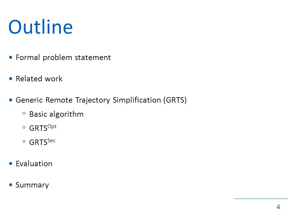 4 Outline Formal problem statement Related work Generic Remote Trajectory Simplification (GRTS) ◦ Basic algorithm ◦ GRTS Opt ◦ GRTS Sec Evaluation Summary