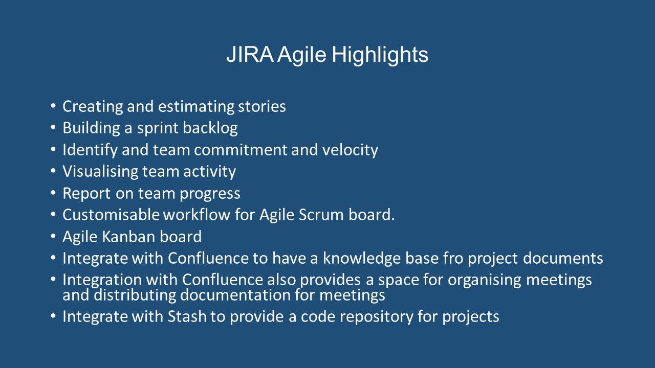 JIRA Agile Highlights Creating and estimating stories Building a sprint backlog Identify and team commitment and velocity Visualising team activity Report on team progress Customisable workflow for Agile Scrum board.
