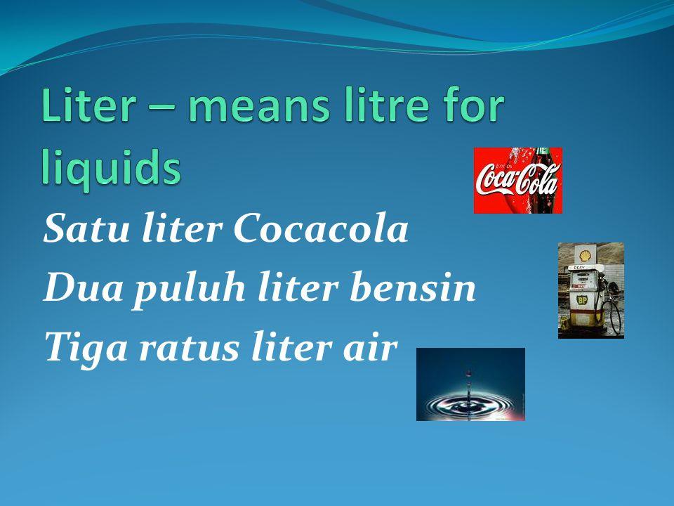 Satu liter Cocacola Dua puluh liter bensin Tiga ratus liter air