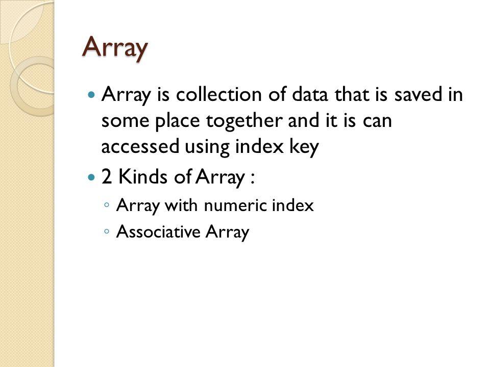 Array With Numeric Index Array with numeric index Example : $suku = array( Jawa , Sunda , Batak , Minang ); Or $suku[0] = Jawa ; $suku[1] = Sunda ; $suku[2] = Batak ; $suku[3] = Minang ; 12345678 ABCDEFGH