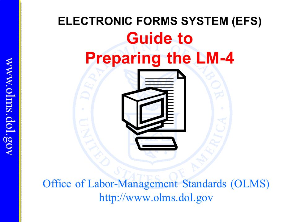 ELECTRONIC FORMS SYSTEM (EFS) LM-4 EFS is a web-based system for completing and filing Form LM-4 Labor Organization Annual Report.