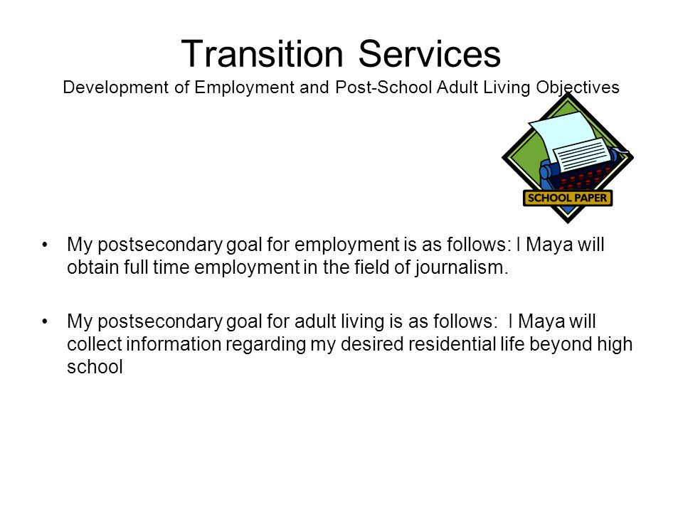 Transition Services Plan Community Services My postsecondary community participation goal is as follows: I, Maya, will live in an apartment or house with minimal assistance from others.
