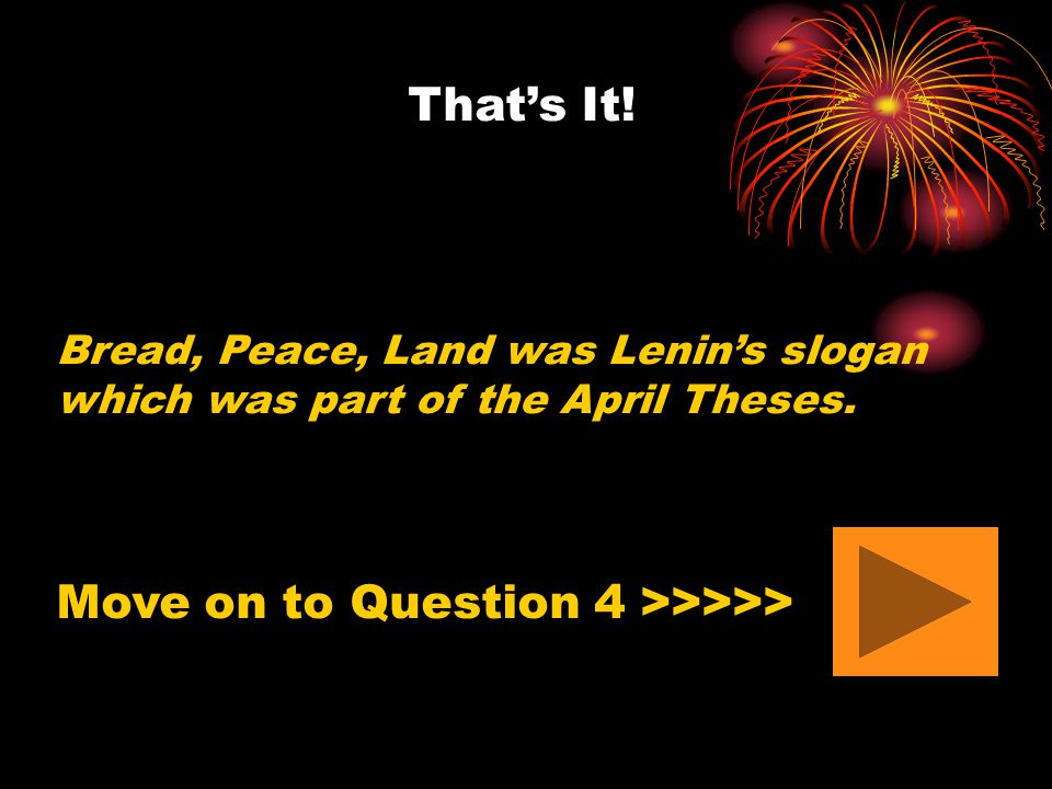 That's It! Bread, Peace, Land was Lenin's slogan which was part of the April Theses. Move on to Question 4 >>>>>