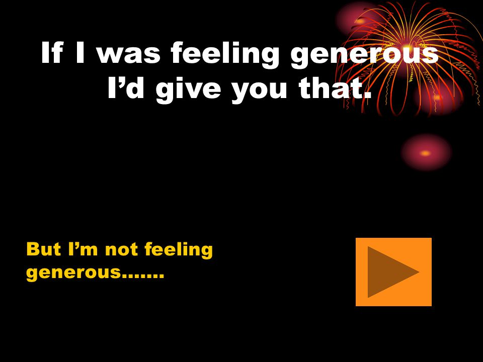 If I was feeling generous I'd give you that. But I'm not feeling generous…….