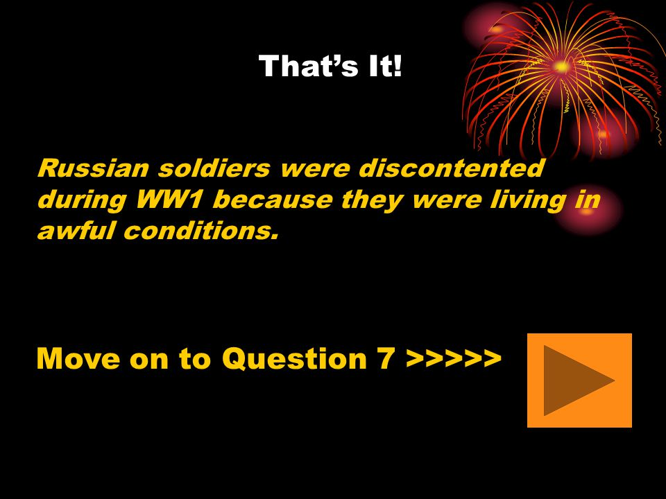 That's It! Russian soldiers were discontented during WW1 because they were living in awful conditions. Move on to Question 7 >>>>>