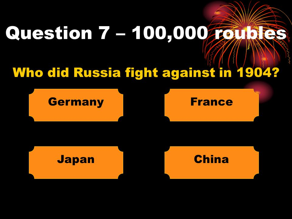 Question 7 – 100,000 roubles Who did Russia fight against in 1904? Germany ChinaJapan France