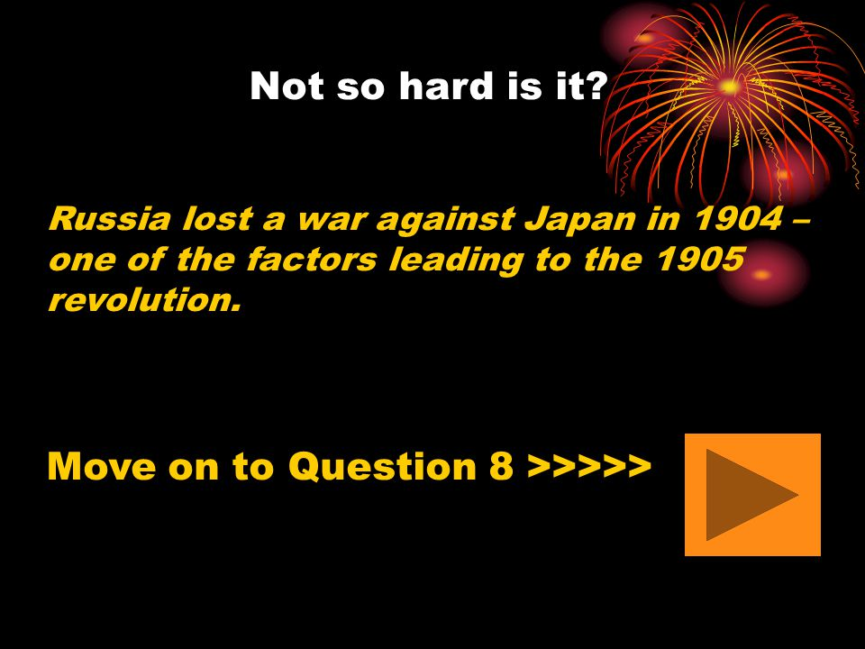 Not so hard is it? Russia lost a war against Japan in 1904 – one of the factors leading to the 1905 revolution. Move on to Question 8 >>>>>