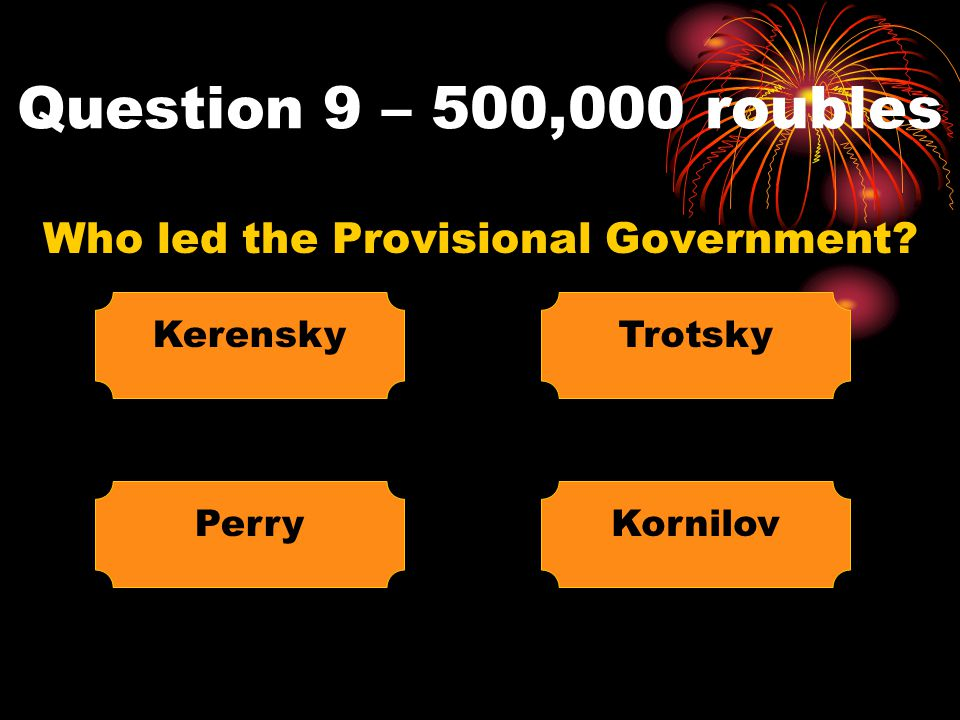 Question 9 – 500,000 roubles Who led the Provisional Government? Kerensky KornilovPerry Trotsky