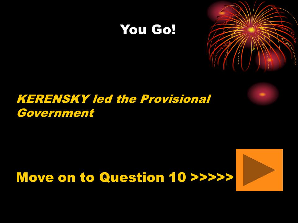 You Go! KERENSKY led the Provisional Government Move on to Question 10 >>>>>
