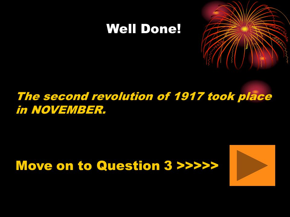 Well Done! The second revolution of 1917 took place in NOVEMBER. Move on to Question 3 >>>>>