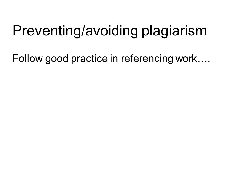 Preventing/avoiding plagiarism Follow good practice in referencing work….