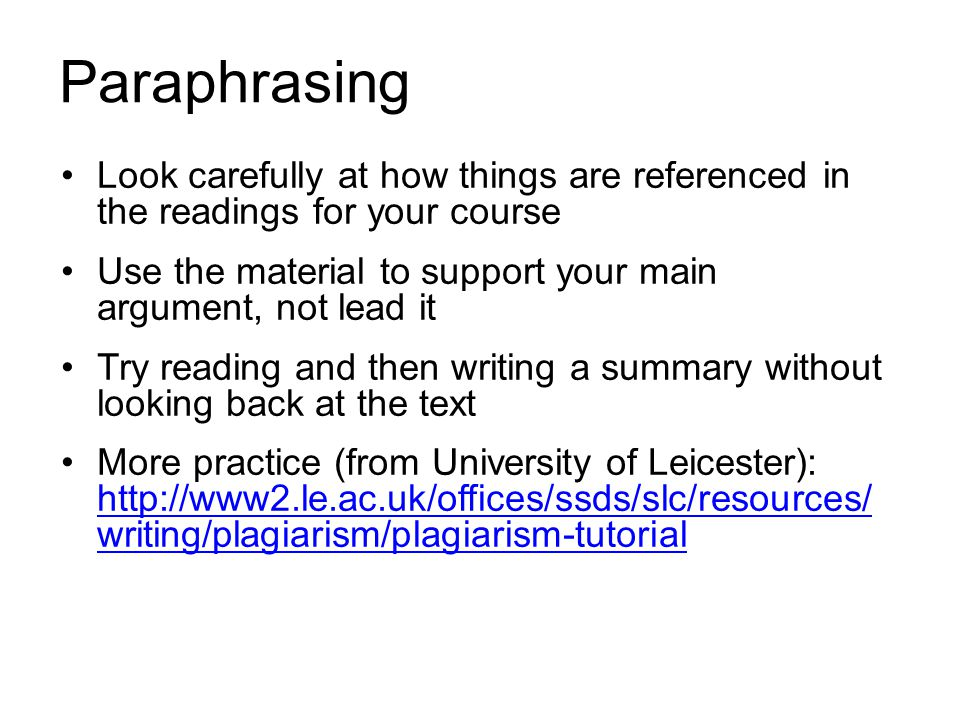 Paraphrasing Look carefully at how things are referenced in the readings for your course Use the material to support your main argument, not lead it T