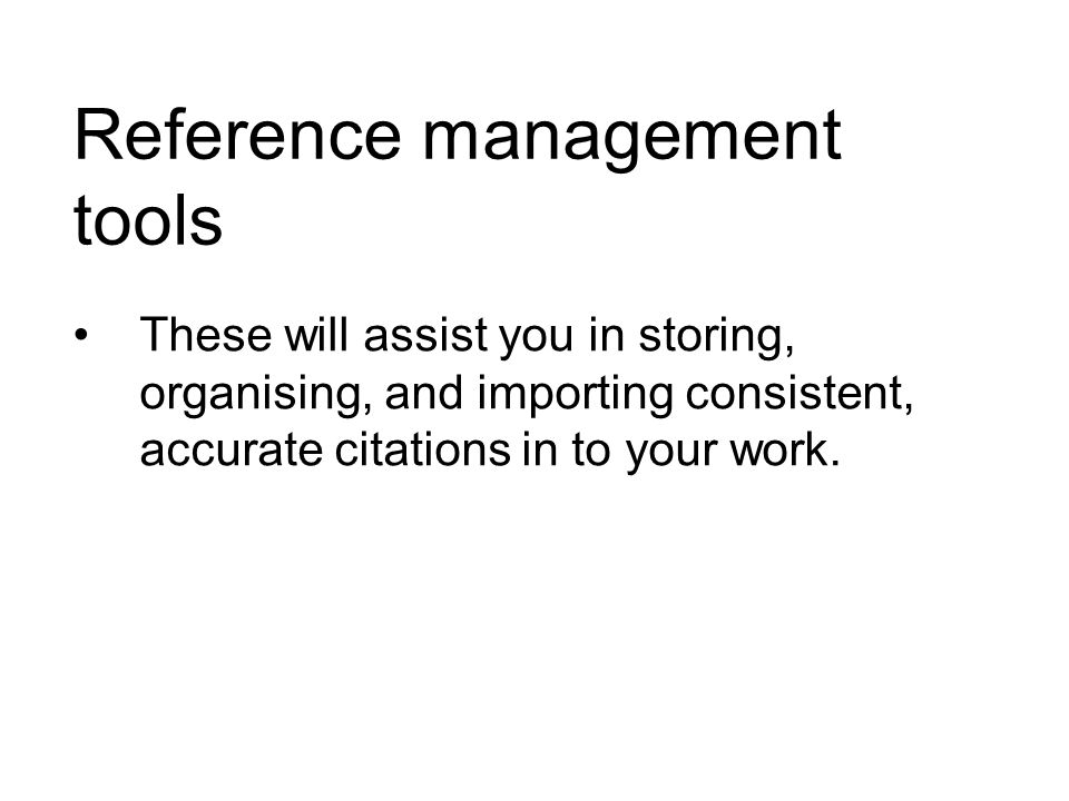Reference management tools These will assist you in storing, organising, and importing consistent, accurate citations in to your work.