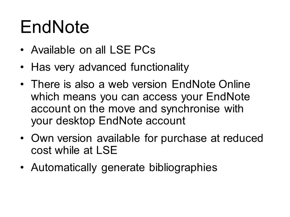 EndNote Available on all LSE PCs Has very advanced functionality There is also a web version EndNote Online which means you can access your EndNote ac