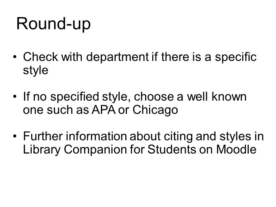 Round-up Check with department if there is a specific style If no specified style, choose a well known one such as APA or Chicago Further information
