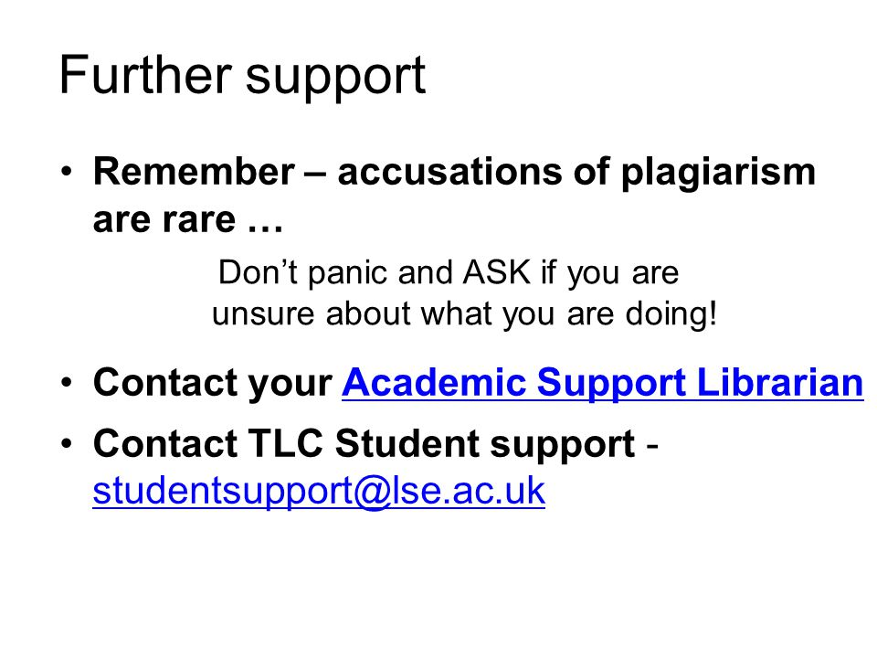 Further support Remember – accusations of plagiarism are rare … Contact your Academic Support LibrarianAcademic Support Librarian Contact TLC Student