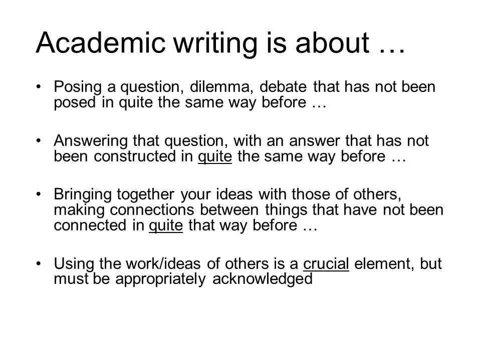 Academic writing is about … Posing a question, dilemma, debate that has not been posed in quite the same way before … Answering that question, with an
