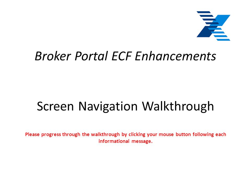 Broker Portal ECF Enhancements Screen Navigation Walkthrough Please progress through the walkthrough by clicking your mouse button following each informational message.