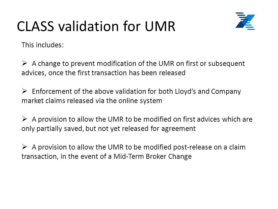 CLASS validation for UMR This includes:  A change to prevent modification of the UMR on first or subsequent advices, once the first transaction has been released  Enforcement of the above validation for both Lloyd's and Company market claims released via the online system  A provision to allow the UMR to be modified on first advices which are only partially saved, but not yet released for agreement  A provision to allow the UMR to be modified post-release on a claim transaction, in the event of a Mid-Term Broker Change