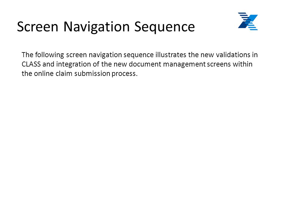 Screen Navigation Sequence The following screen navigation sequence illustrates the new validations in CLASS and integration of the new document management screens within the online claim submission process.