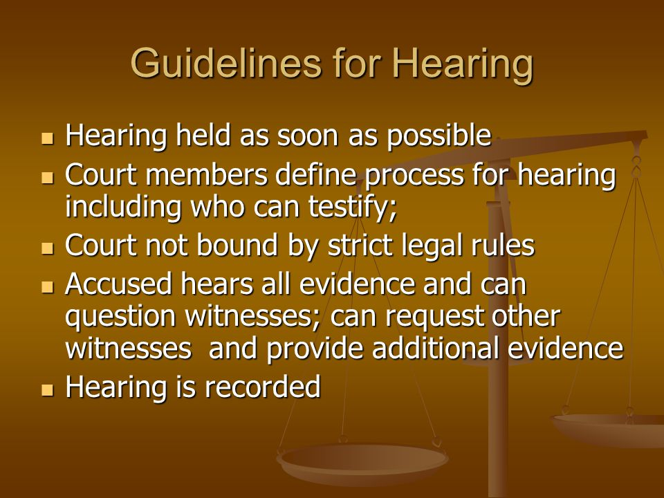 Guidelines for Hearing Hearing held as soon as possible Hearing held as soon as possible Court members define process for hearing including who can testify; Court members define process for hearing including who can testify; Court not bound by strict legal rules Court not bound by strict legal rules Accused hears all evidence and can question witnesses; can request other witnesses and provide additional evidence Accused hears all evidence and can question witnesses; can request other witnesses and provide additional evidence Hearing is recorded Hearing is recorded